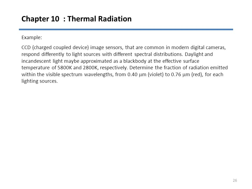 Chapter 10 : Thermal Radiation 26 Example: CCD (charged coupled device) image sensors, that are common in modern digital cameras, respond differently