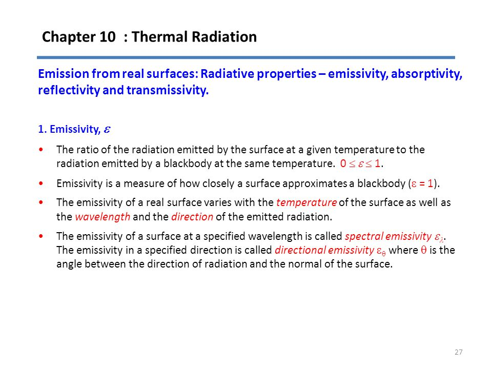 Chapter 10 : Thermal Radiation 27 Emission from real surfaces: Radiative properties – emissivity, absorptivity, reflectivity and transmissivity. 1. Em