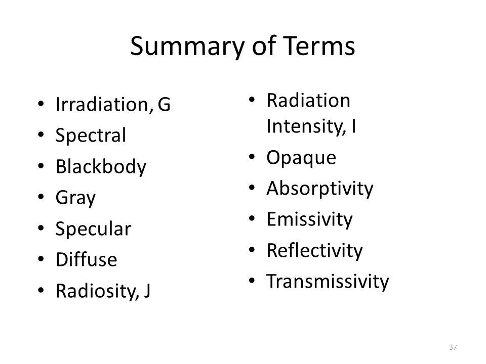 Summary of Terms Radiation Intensity, I Opaque Absorptivity Emissivity Reflectivity Transmissivity 37 Irradiation, G Spectral Blackbody Gray Specular