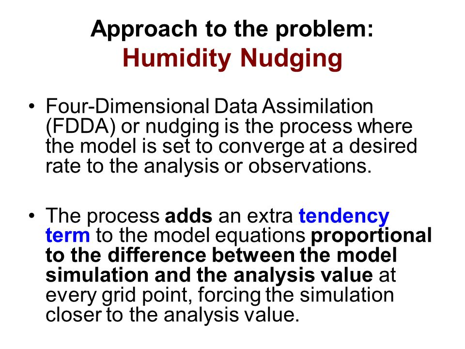 Approach to the problem: Humidity Nudging Four-Dimensional Data Assimilation (FDDA) or nudging is the process where the model is set to converge at a