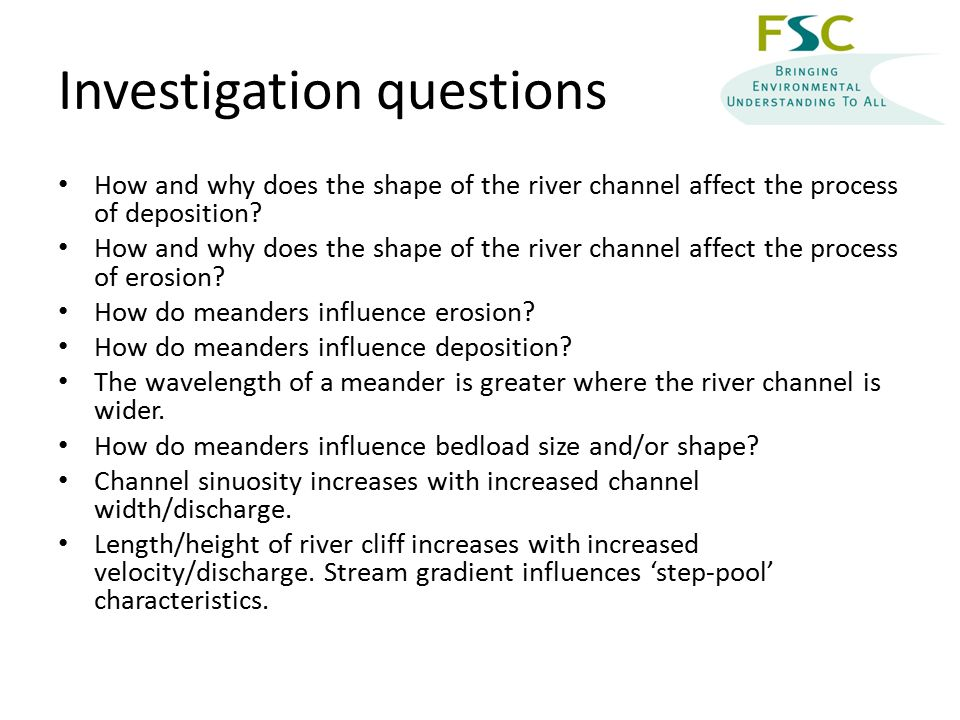 Investigation questions How and why does the shape of the river channel affect the process of deposition.
