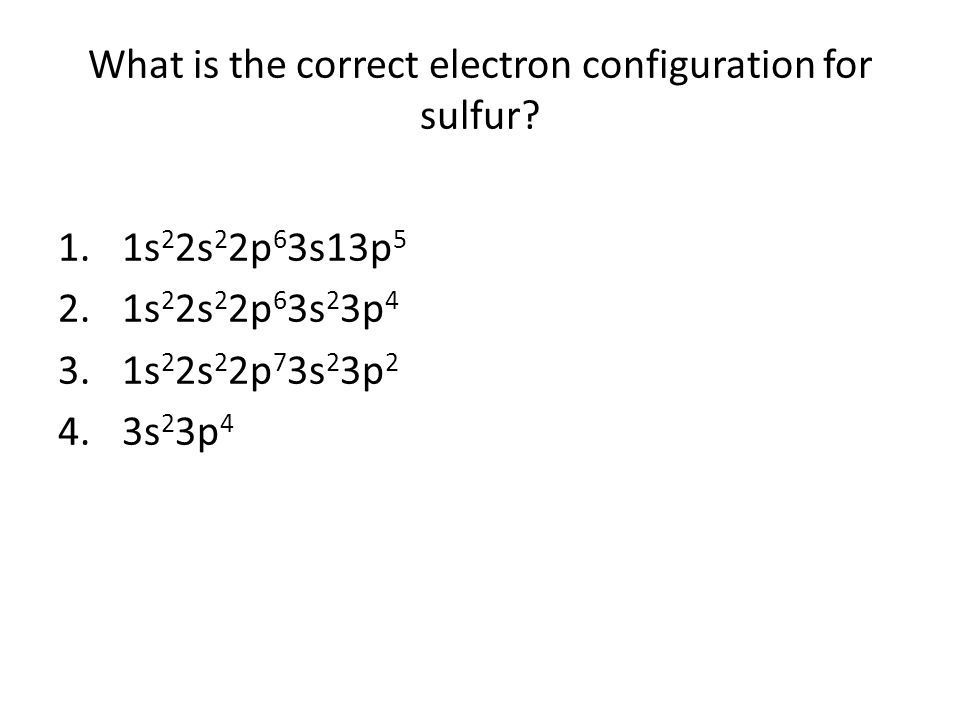 What is the correct electron configuration for sulfur? 1.1s 2 2s 2 2p 6 3s13p 5 2.1s 2 2s 2 2p 6 3s 2 3p 4 3.1s 2 2s 2 2p 7 3s 2 3p 2 4.3s 2 3p 4