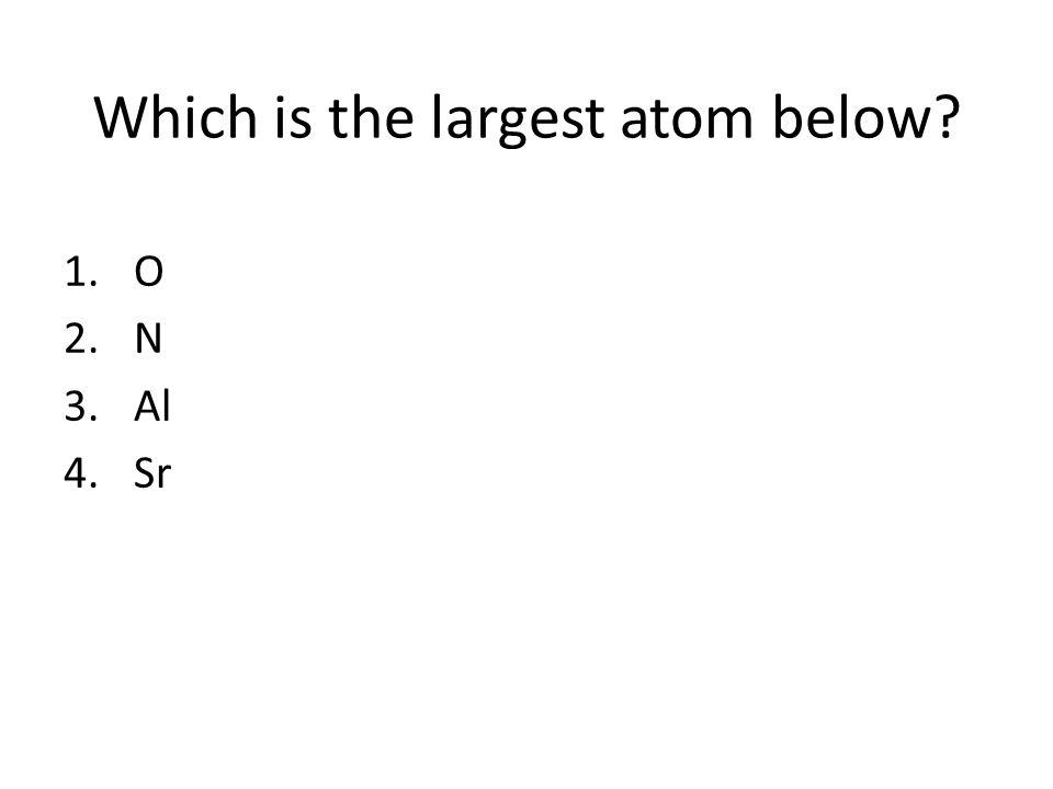 Which is the largest atom below? 1.O 2.N 3.Al 4.Sr