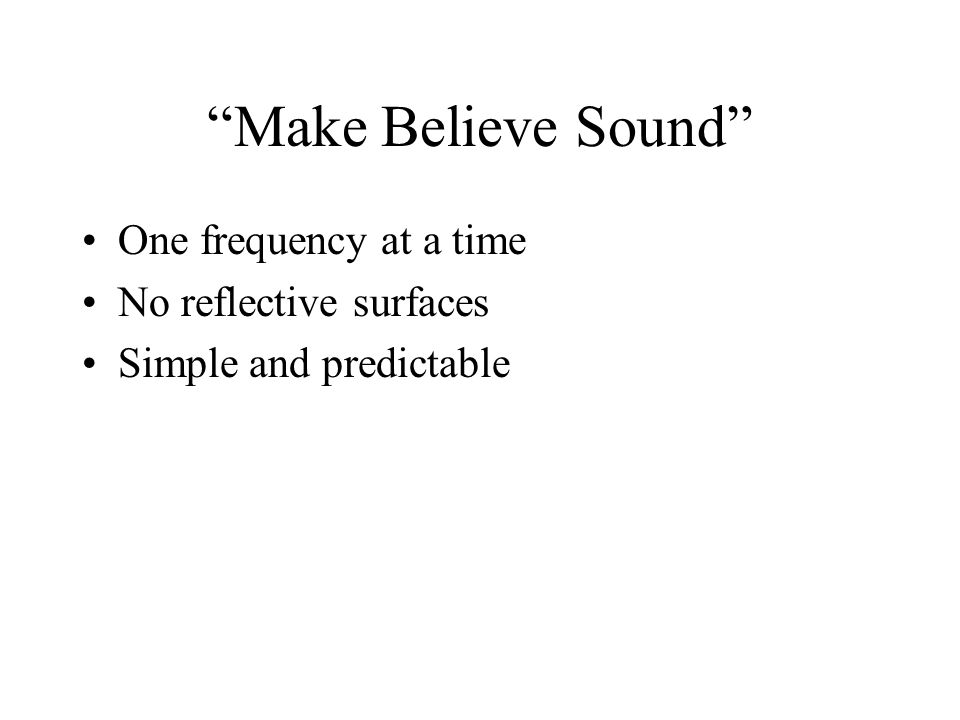 Make Believe Sound One frequency at a time No reflective surfaces Simple and predictable