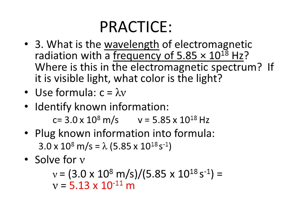 PRACTICE: 3. What is the wavelength of electromagnetic radiation with a frequency of 5.85 × 10 18 Hz? Where is this in the electromagnetic spectrum? I