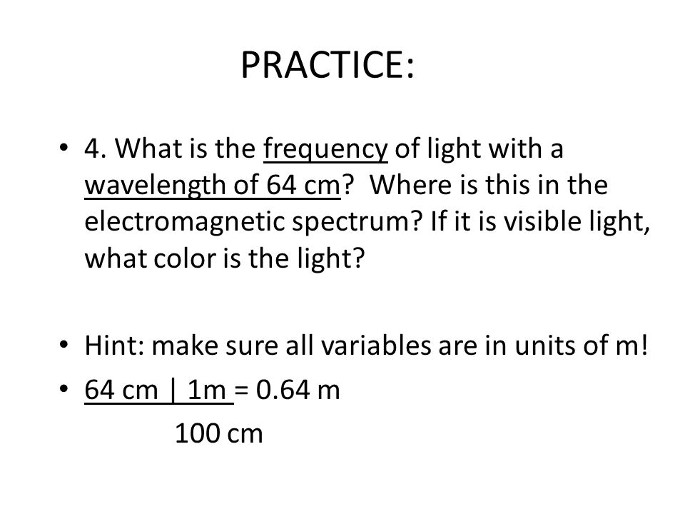 PRACTICE: 4. What is the frequency of light with a wavelength of 64 cm.