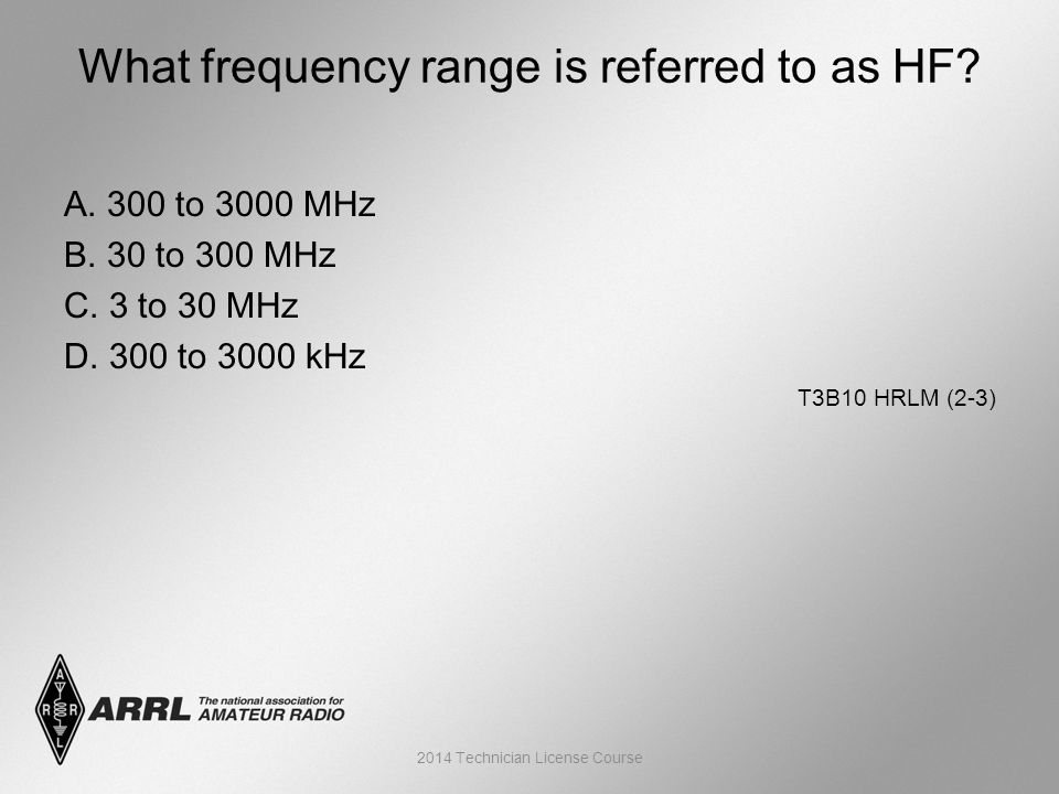 A. 300 to 3000 MHz B. 30 to 300 MHz C. 3 to 30 MHz D. 300 to 3000 kHz T3B10 HRLM (2-3) What frequency range is referred to as HF? 2014 Technician Lice