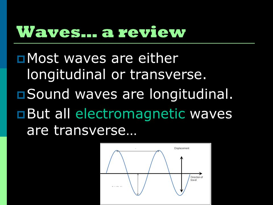 Waves… a review  Most waves are either longitudinal or transverse.