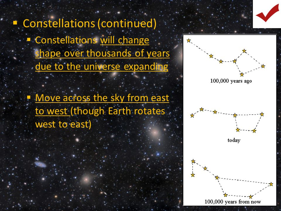  Constellations (continued)  Constellations will change shape over thousands of years due to the universe expanding  Move across the sky from east