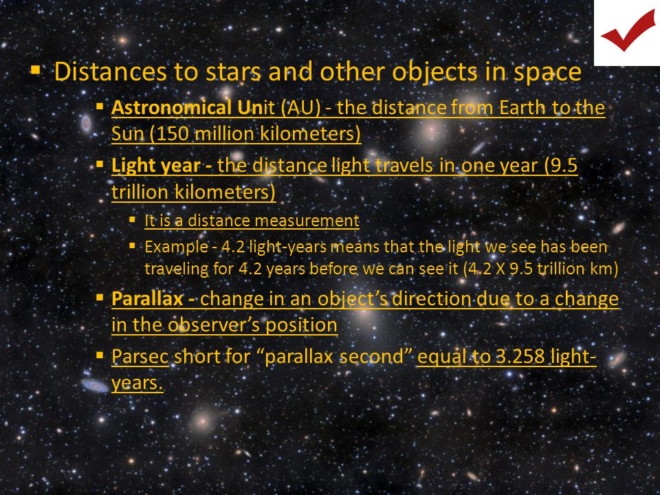  Distances to stars and other objects in space  Astronomical Unit (AU) - the distance from Earth to the Sun (150 million kilometers)  Light year -