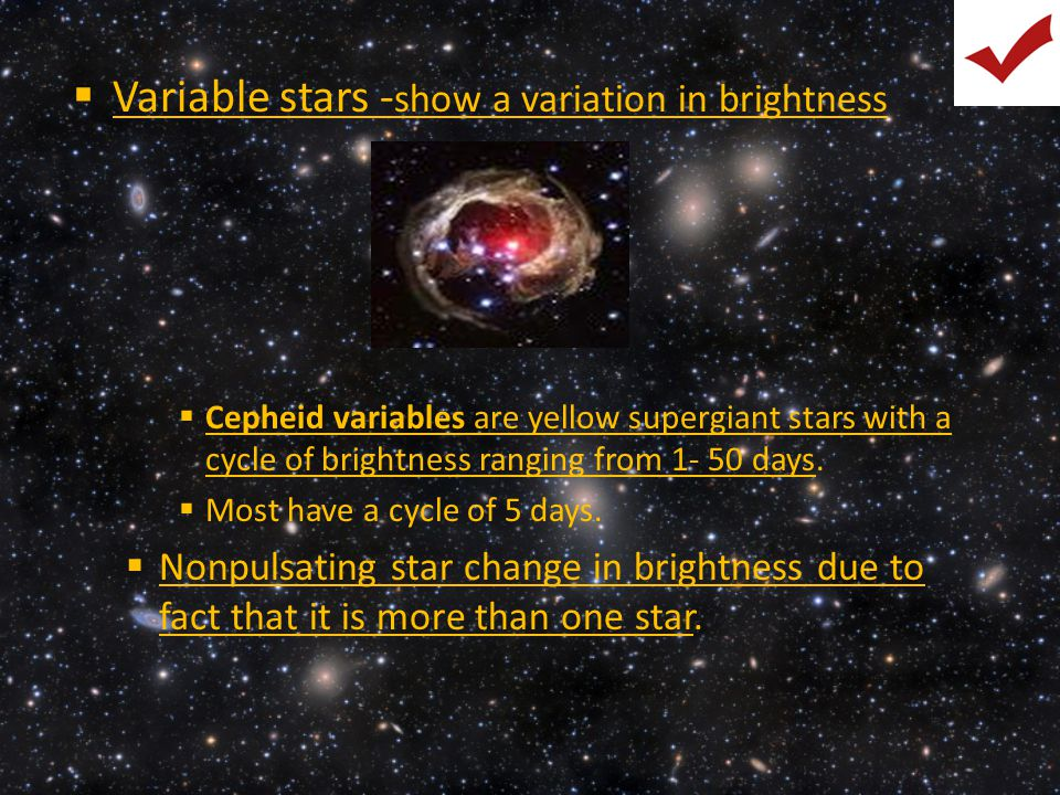  Variable stars - show a variation in brightness  Cepheid variables are yellow supergiant stars with a cycle of brightness ranging from 1- 50 days.