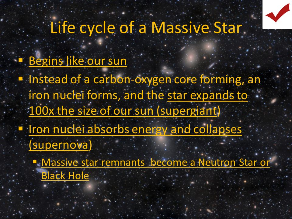 Life cycle of a Massive Star  Begins like our sun  Instead of a carbon-oxygen core forming, an iron nuclei forms, and the star expands to 100x the s