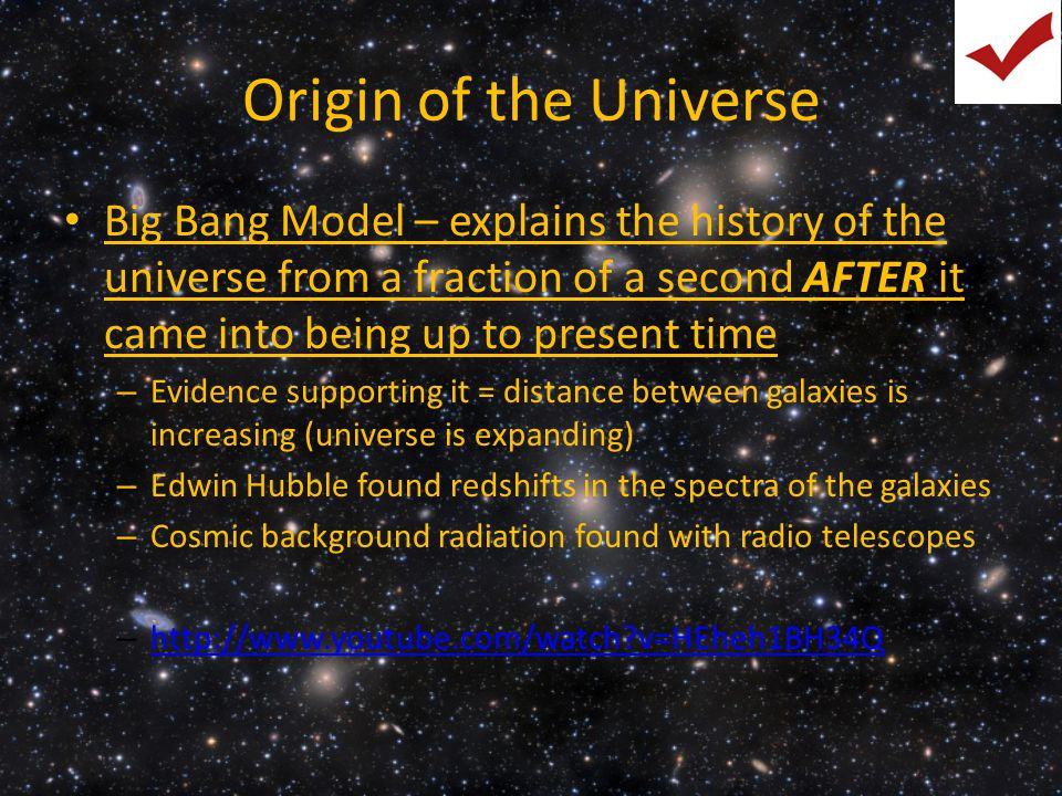 Origin of the Universe Big Bang Model – explains the history of the universe from a fraction of a second AFTER it came into being up to present time –