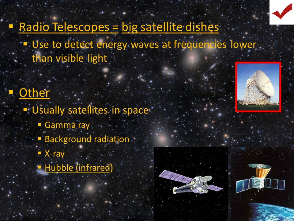  Radio Telescopes = big satellite dishes  Use to detect energy waves at frequencies lower than visible light  Other  Usually satellites in space 