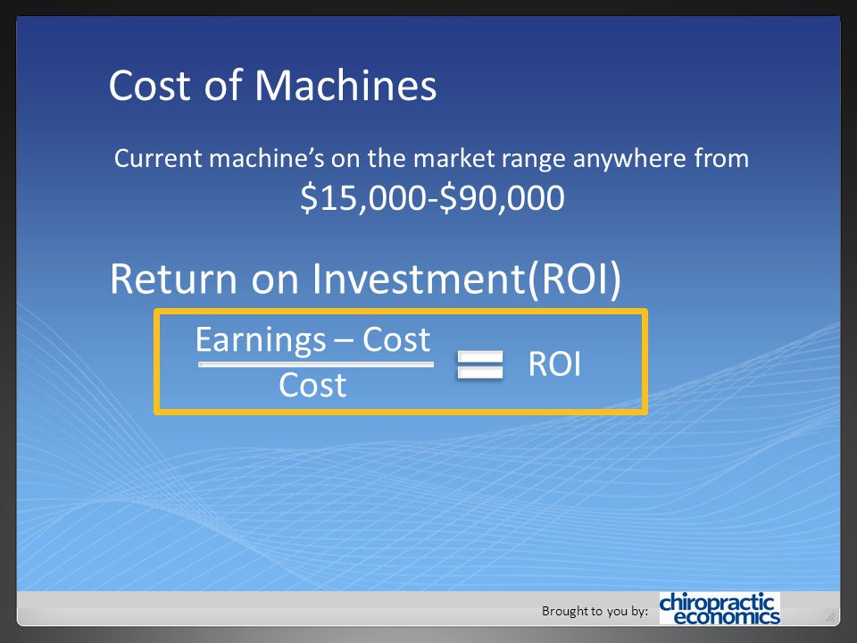 Brought to you by: Cost of Machines Current machine's on the market range anywhere from $15,000-$90,000 Return on Investment(ROI) Earnings – Cost Cost ROI