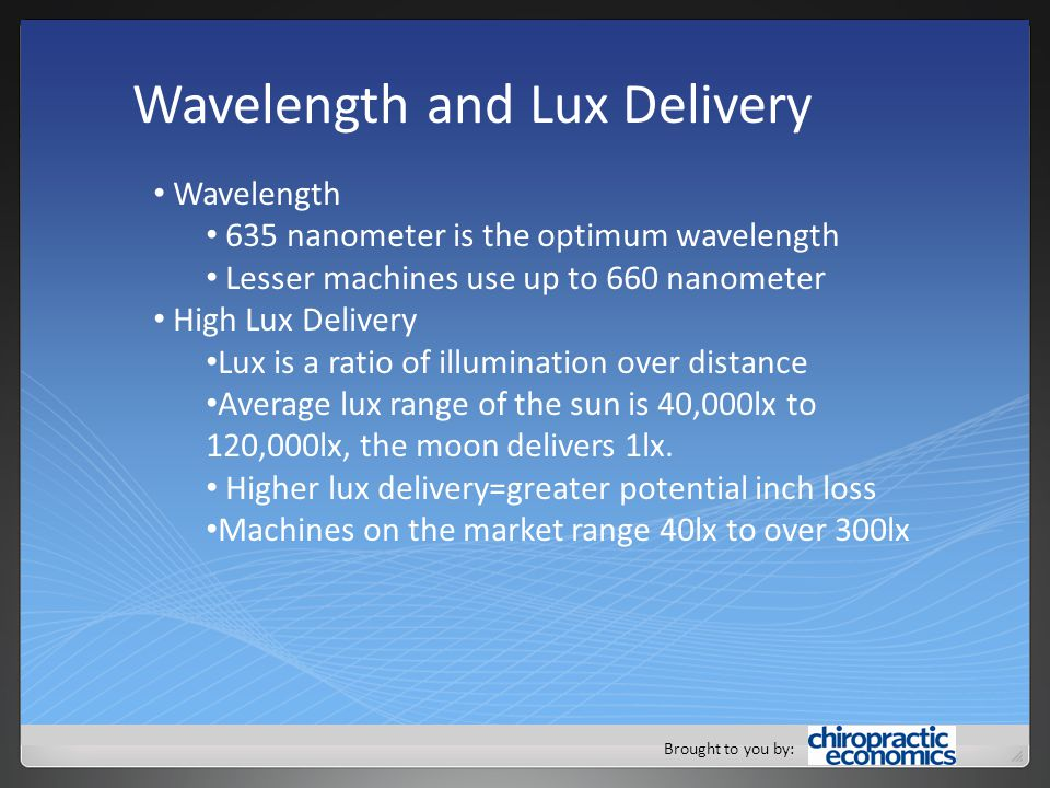 Brought to you by: Wavelength and Lux Delivery Wavelength 635 nanometer is the optimum wavelength Lesser machines use up to 660 nanometer High Lux Delivery Lux is a ratio of illumination over distance Average lux range of the sun is 40,000lx to 120,000lx, the moon delivers 1lx.