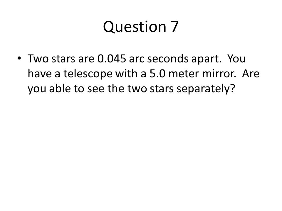 Question 7 Two stars are 0.045 arc seconds apart. You have a telescope with a 5.0 meter mirror. Are you able to see the two stars separately?