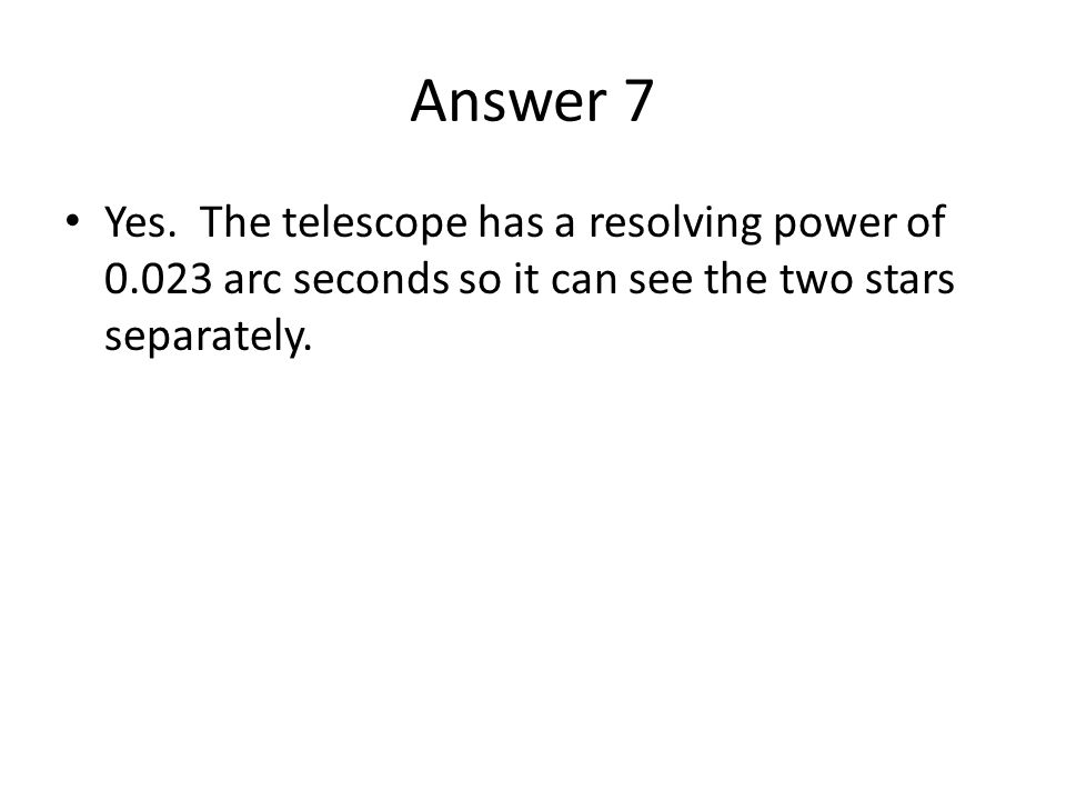 Answer 7 Yes. The telescope has a resolving power of 0.023 arc seconds so it can see the two stars separately.