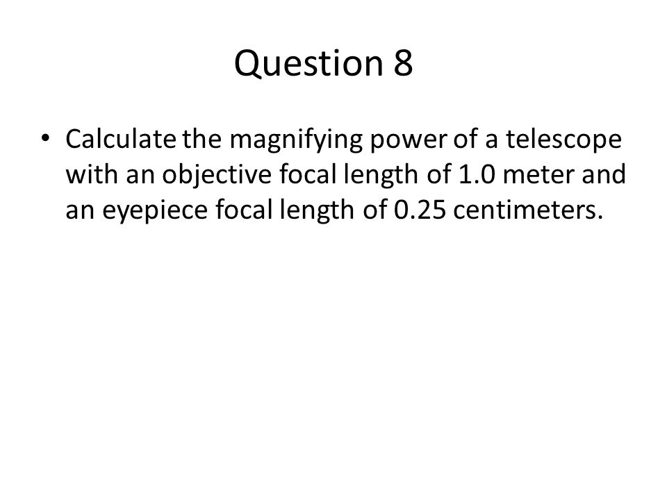 Question 8 Calculate the magnifying power of a telescope with an objective focal length of 1.0 meter and an eyepiece focal length of 0.25 centimeters.