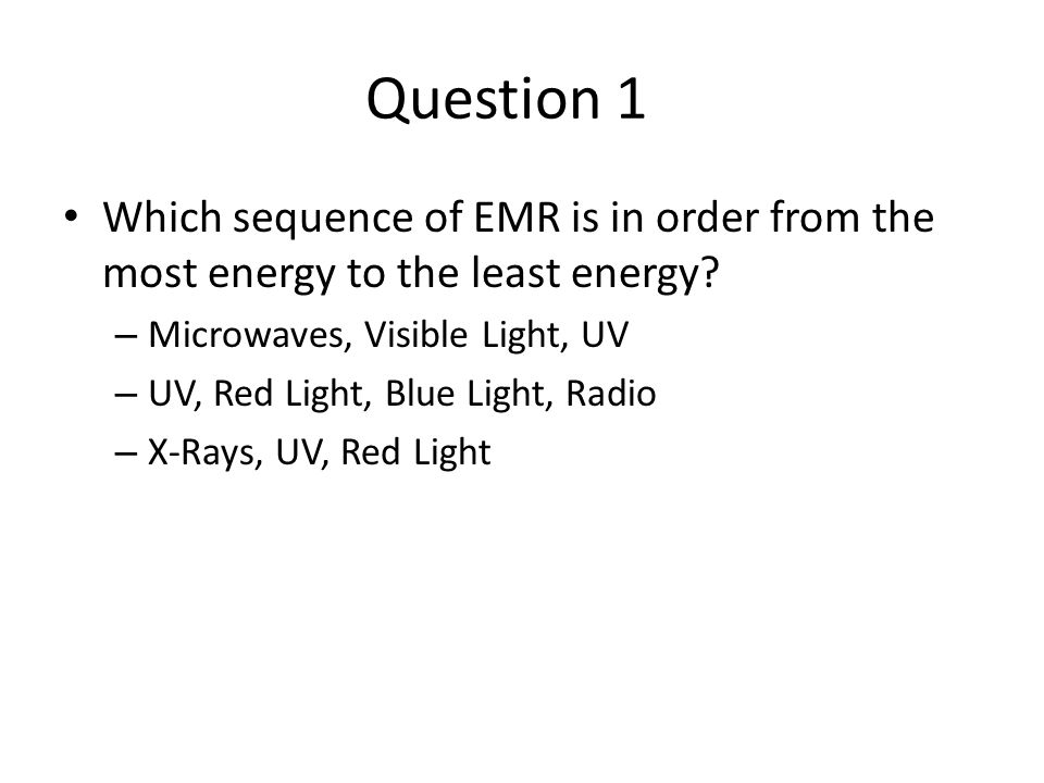 Question 1 Which sequence of EMR is in order from the most energy to the least energy? – Microwaves, Visible Light, UV – UV, Red Light, Blue Light, Ra