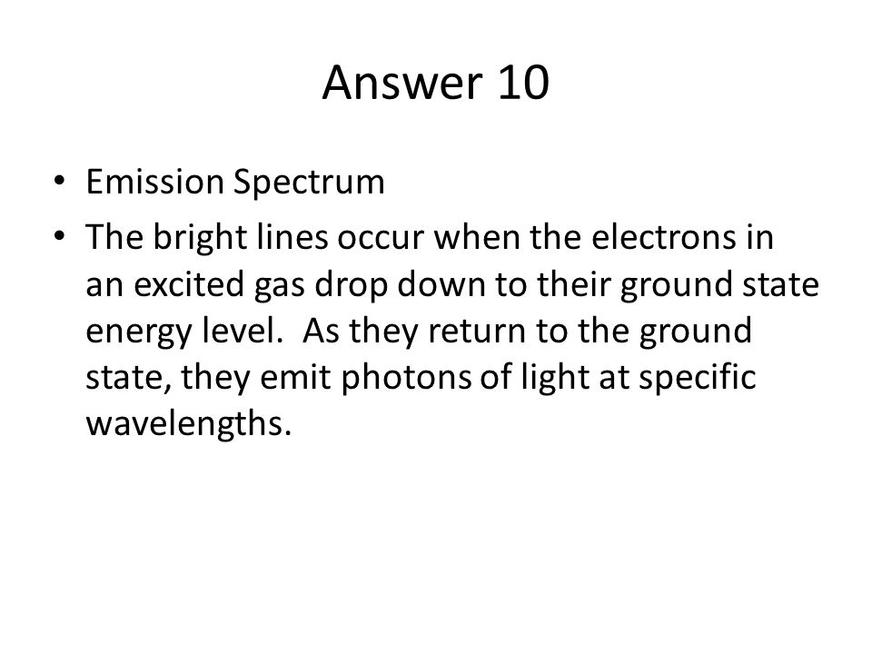 Answer 10 Emission Spectrum The bright lines occur when the electrons in an excited gas drop down to their ground state energy level.