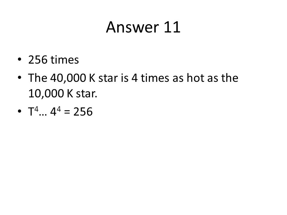 Answer 11 256 times The 40,000 K star is 4 times as hot as the 10,000 K star. T 4 … 4 4 = 256