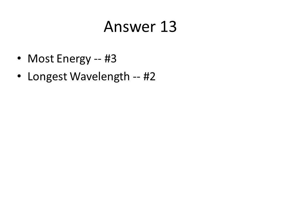 Answer 13 Most Energy -- #3 Longest Wavelength -- #2