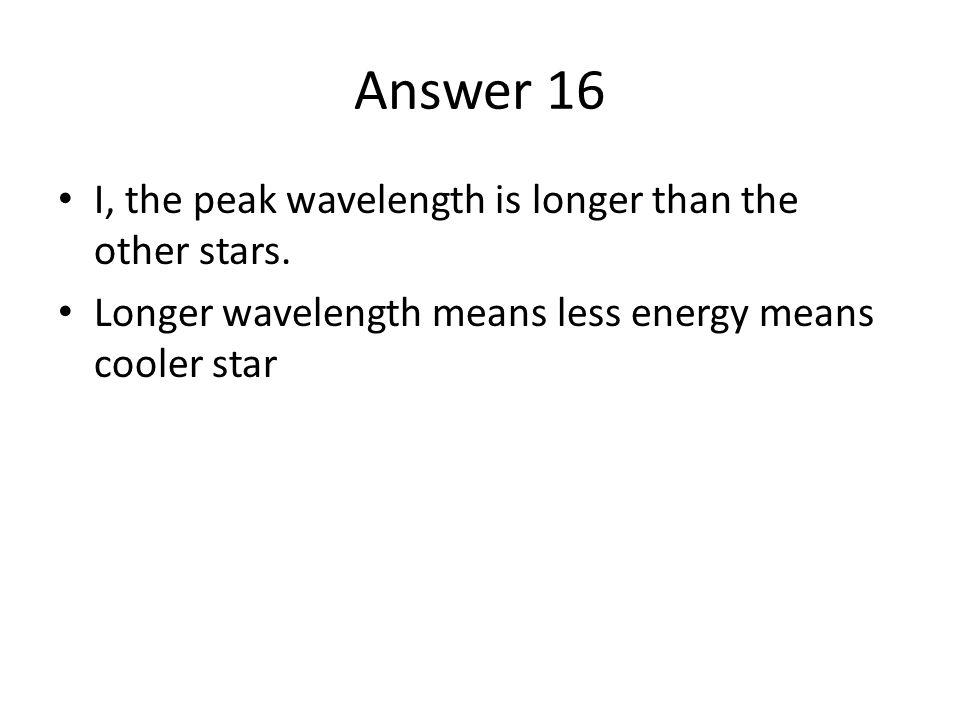 Answer 16 I, the peak wavelength is longer than the other stars. Longer wavelength means less energy means cooler star