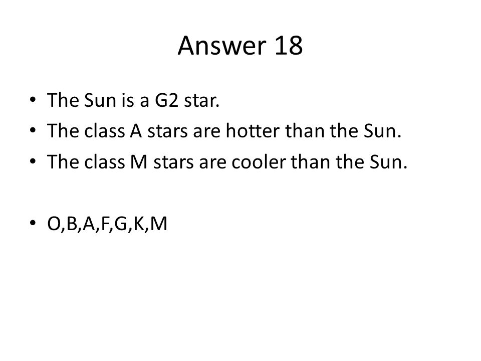 Answer 18 The Sun is a G2 star. The class A stars are hotter than the Sun.