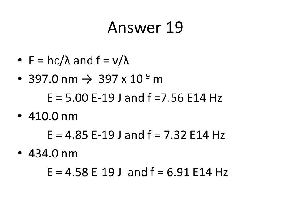 Answer 19 E = hc/λ and f = v/λ 397.0 nm → 397 x 10 -9 m E = 5.00 E-19 J and f =7.56 E14 Hz 410.0 nm E = 4.85 E-19 J and f = 7.32 E14 Hz 434.0 nm E = 4.58 E-19 J and f = 6.91 E14 Hz