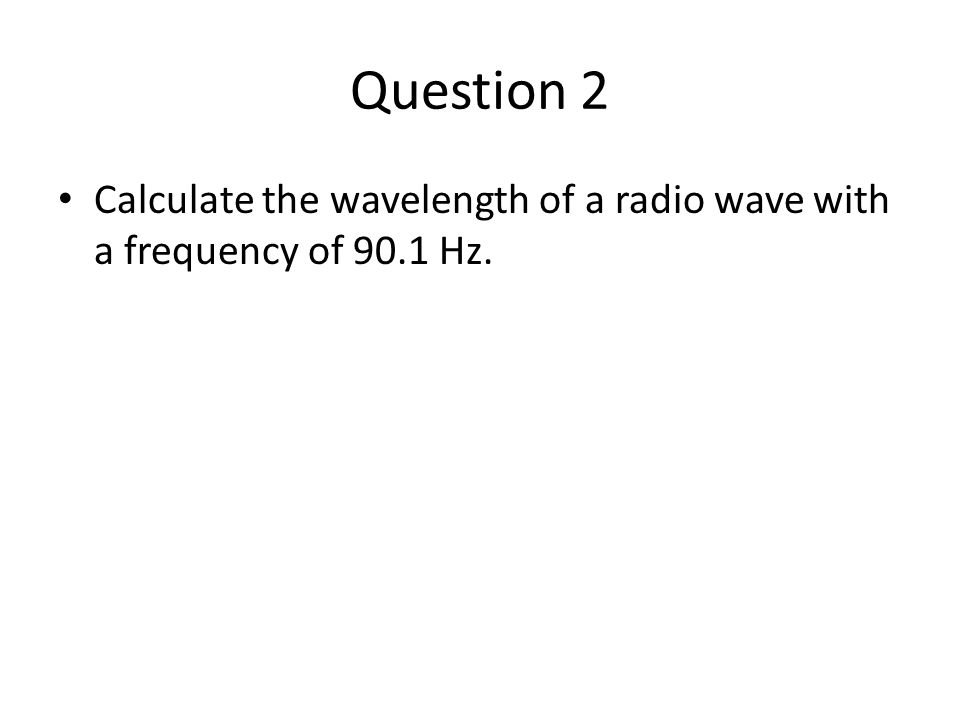 Question 2 Calculate the wavelength of a radio wave with a frequency of 90.1 Hz.