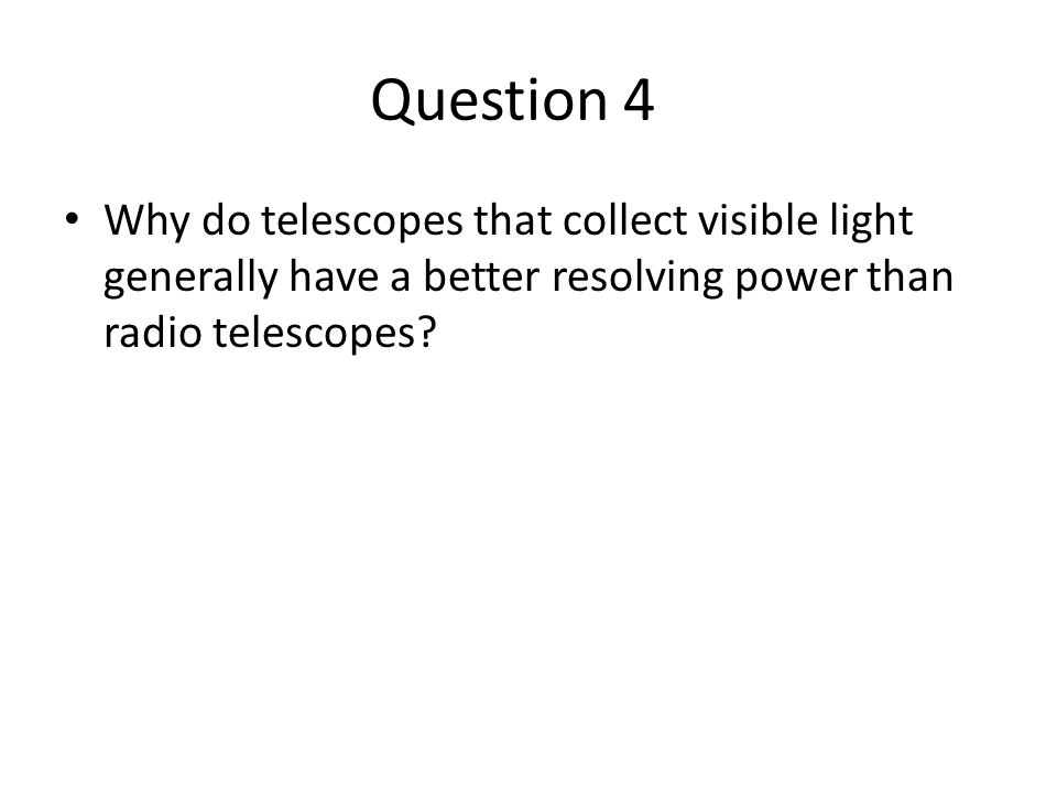 Question 4 Why do telescopes that collect visible light generally have a better resolving power than radio telescopes?