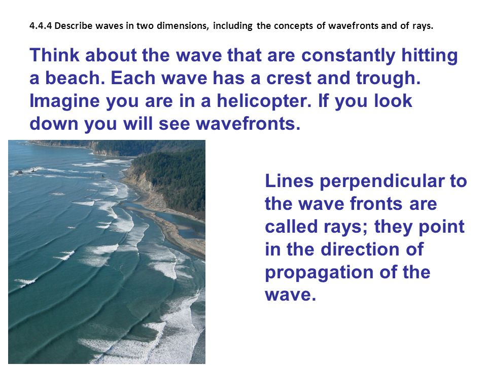 4.4.4 Describe waves in two dimensions, including the concepts of wavefronts and of rays. Think about the wave that are constantly hitting a beach. Ea