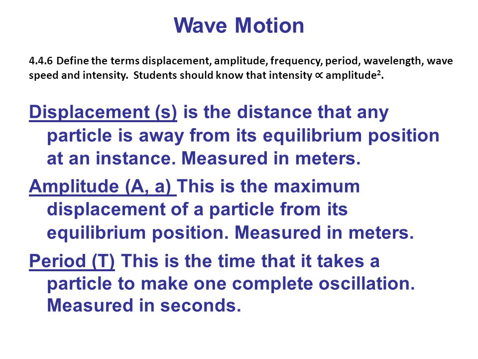 Wave Motion Displacement (s) is the distance that any particle is away from its equilibrium position at an instance. Measured in meters. Amplitude (A,