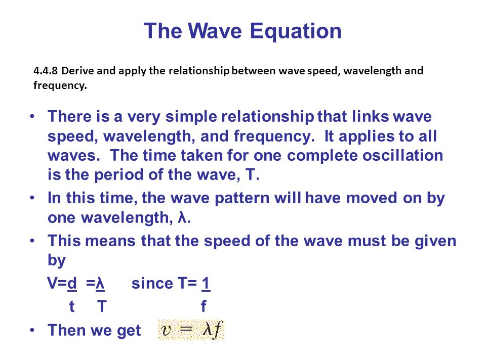 There is a very simple relationship that links wave speed, wavelength, and frequency. It applies to all waves. The time taken for one complete oscilla