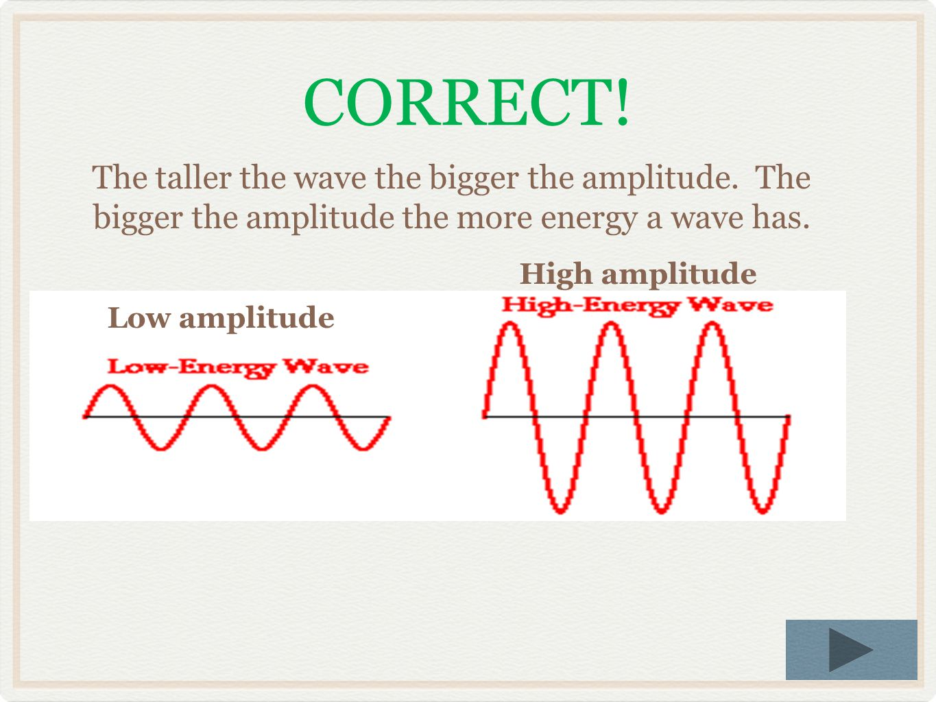 Low amplitude High amplitude Not quite… Remember, amplitude is based on how tall the waves are. The taller the waves the bigger the amplitude and more