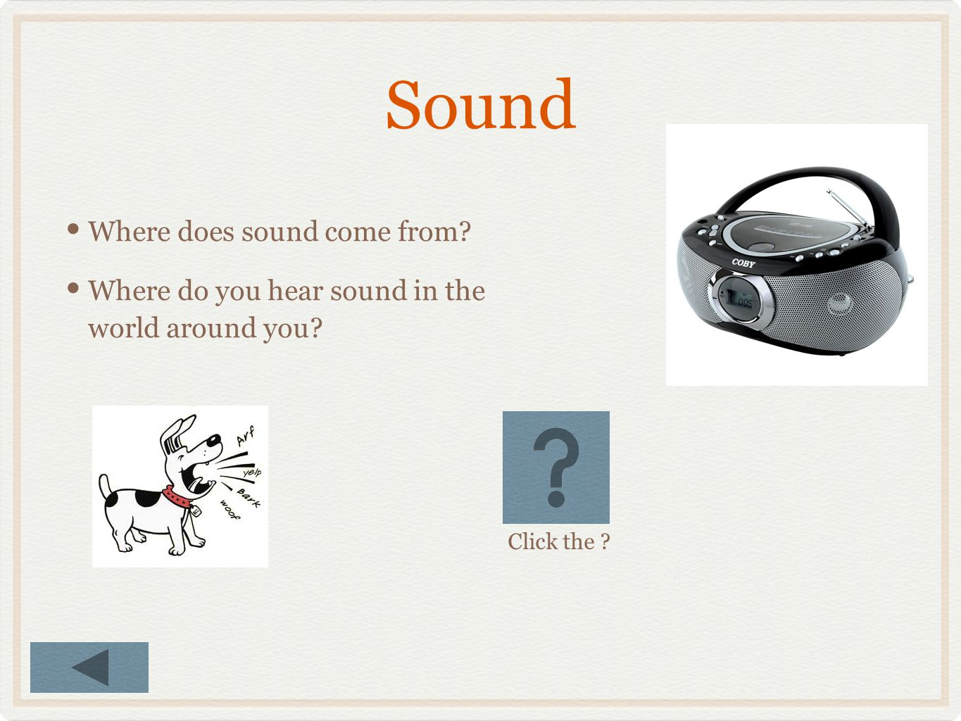 Sound Where does sound come from? Where do you hear sound in the world around you? Click the ?