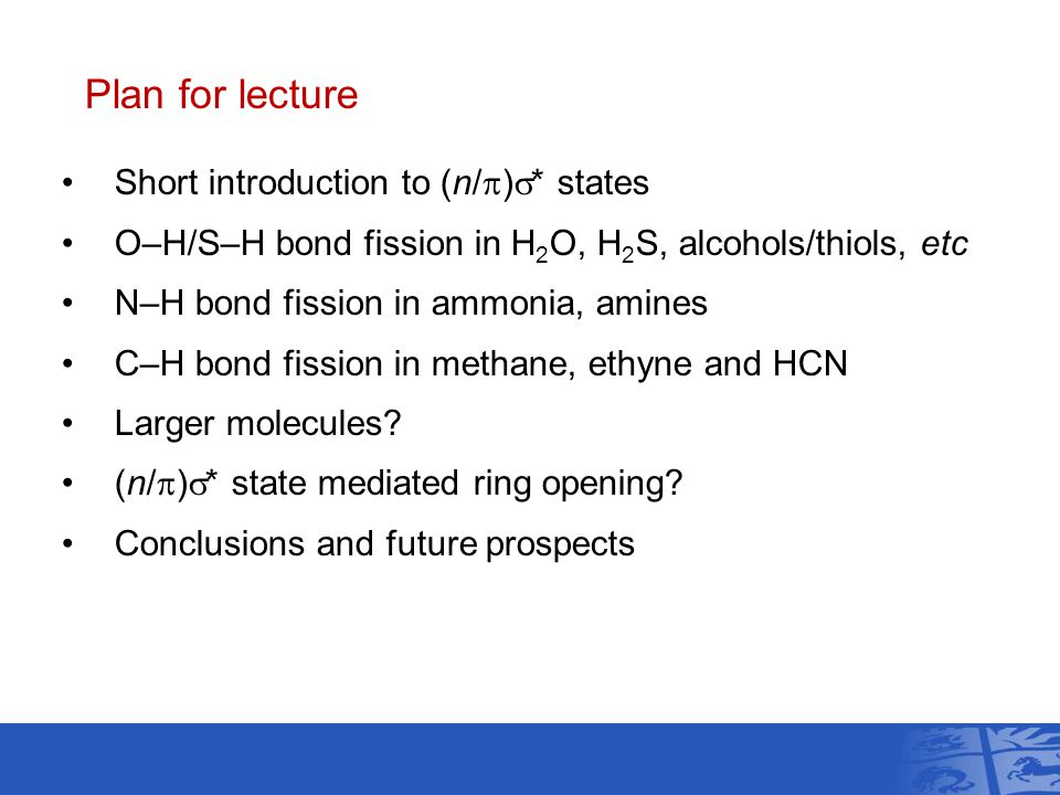 Plan for lecture Short introduction to (n/  )  * states O–H/S–H bond fission in H 2 O, H 2 S, alcohols/thiols, etc N–H bond fission in ammonia, amines C–H bond fission in methane, ethyne and HCN Larger molecules.