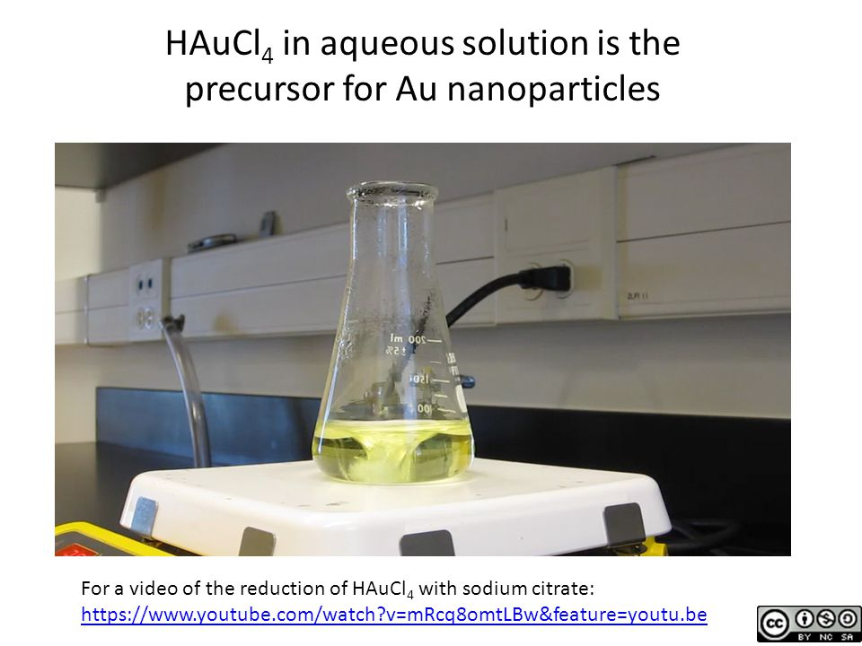 HAuCl 4 in aqueous solution is the precursor for Au nanoparticles For a video of the reduction of HAuCl 4 with sodium citrate: https://www.youtube.com/watch?v=mRcq8omtLBw&feature=youtu.be