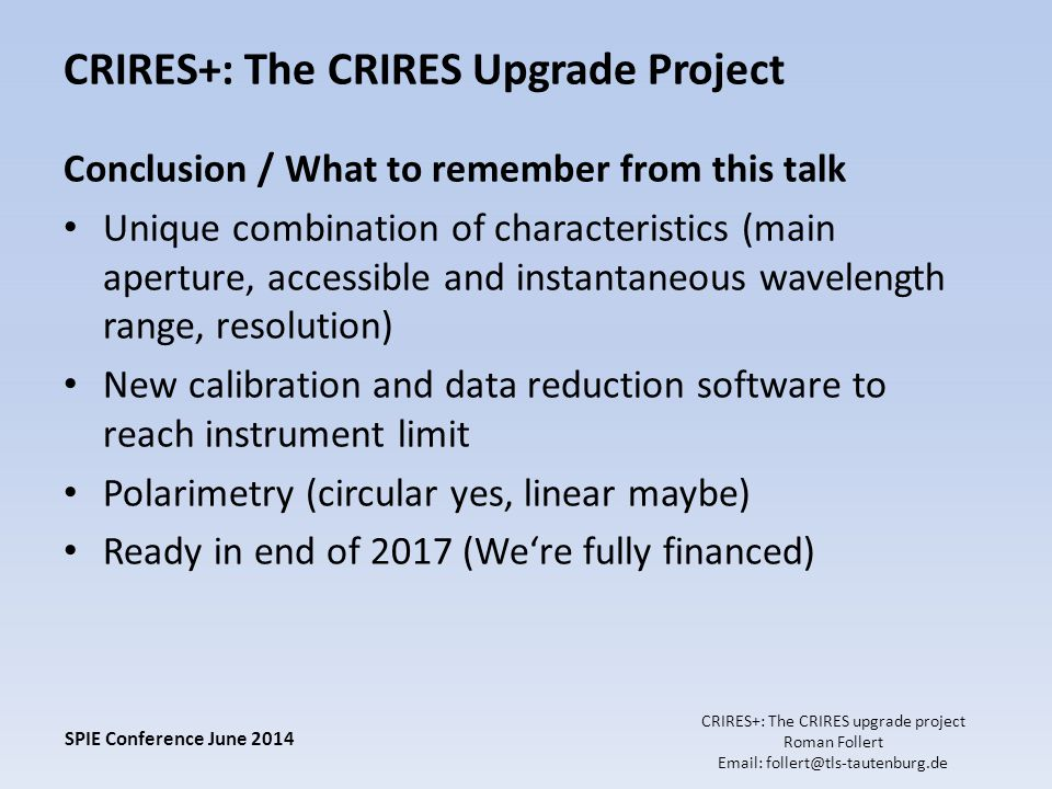 CRIRES+: The CRIRES Upgrade Project Conclusion / What to remember from this talk Unique combination of characteristics (main aperture, accessible and instantaneous wavelength range, resolution) New calibration and data reduction software to reach instrument limit Polarimetry (circular yes, linear maybe) Ready in end of 2017 (We're fully financed) SPIE Conference June 2014 CRIRES+: The CRIRES upgrade project Roman Follert Email: follert@tls-tautenburg.de