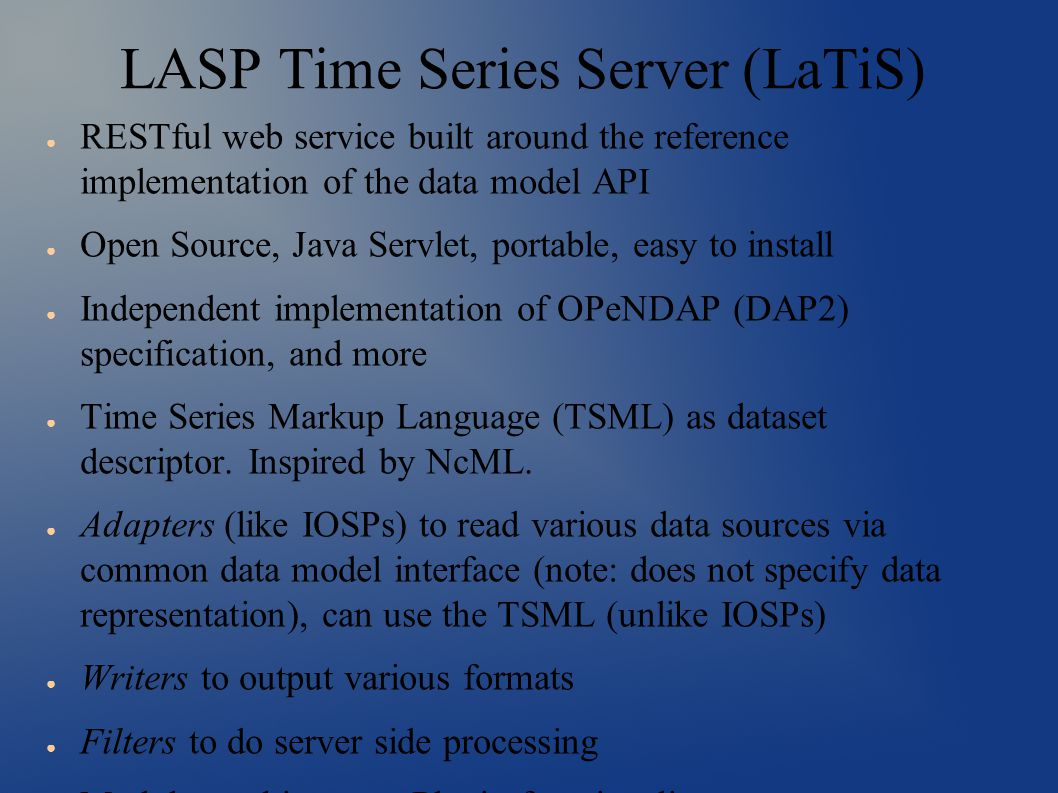 LASP Time Series Server (LaTiS) ● RESTful web service built around the reference implementation of the data model API ● Open Source, Java Servlet, portable, easy to install ● Independent implementation of OPeNDAP (DAP2) specification, and more ● Time Series Markup Language (TSML) as dataset descriptor.