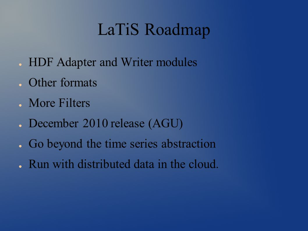 LaTiS Roadmap ● HDF Adapter and Writer modules ● Other formats ● More Filters ● December 2010 release (AGU) ● Go beyond the time series abstraction ● Run with distributed data in the cloud.