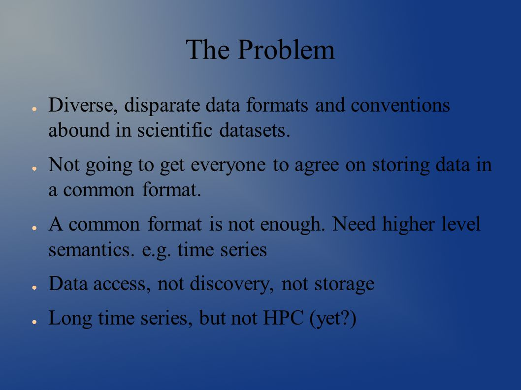 The Problem ● Diverse, disparate data formats and conventions abound in scientific datasets.