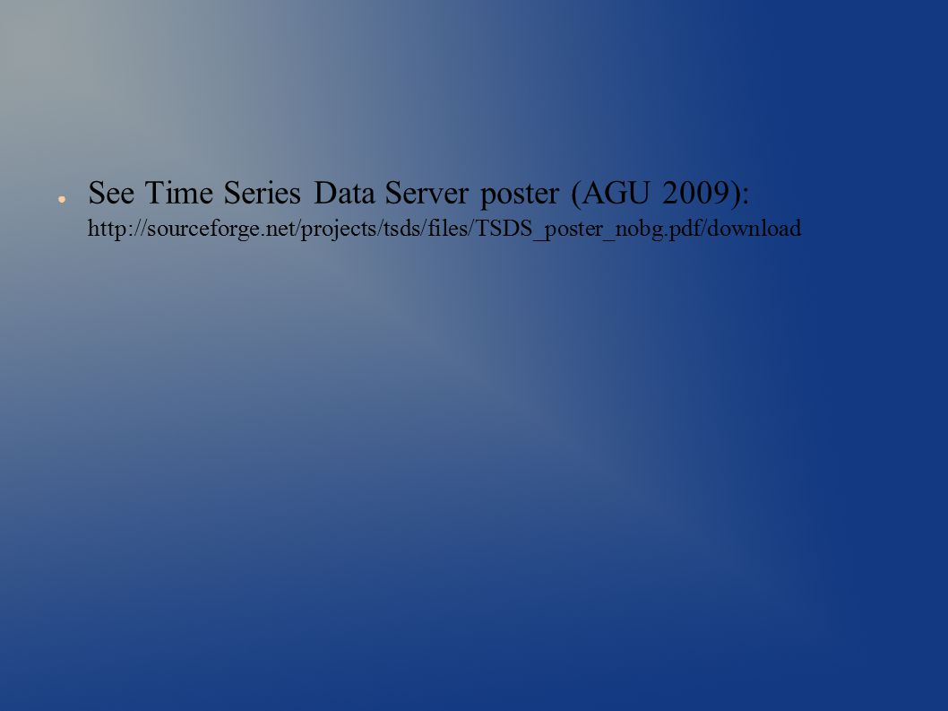 ● See Time Series Data Server poster (AGU 2009): http://sourceforge.net/projects/tsds/files/TSDS_poster_nobg.pdf/download