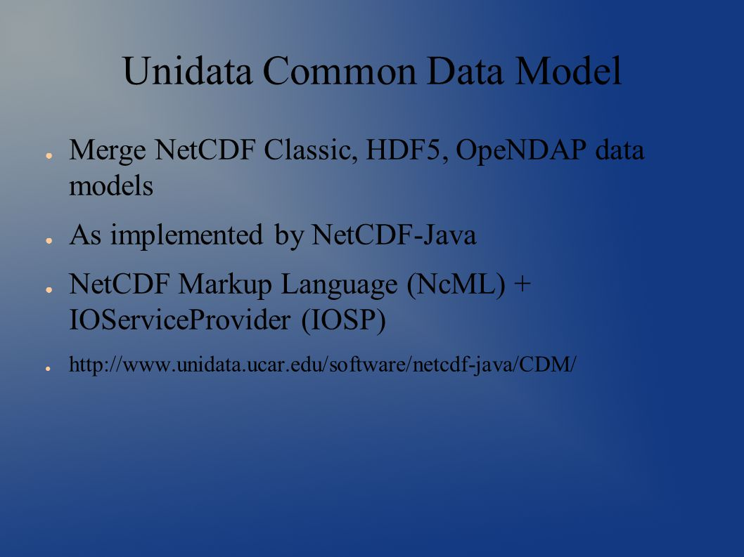 Unidata Common Data Model ● Merge NetCDF Classic, HDF5, OpeNDAP data models ● As implemented by NetCDF-Java ● NetCDF Markup Language (NcML) + IOServiceProvider (IOSP) ● http://www.unidata.ucar.edu/software/netcdf-java/CDM/