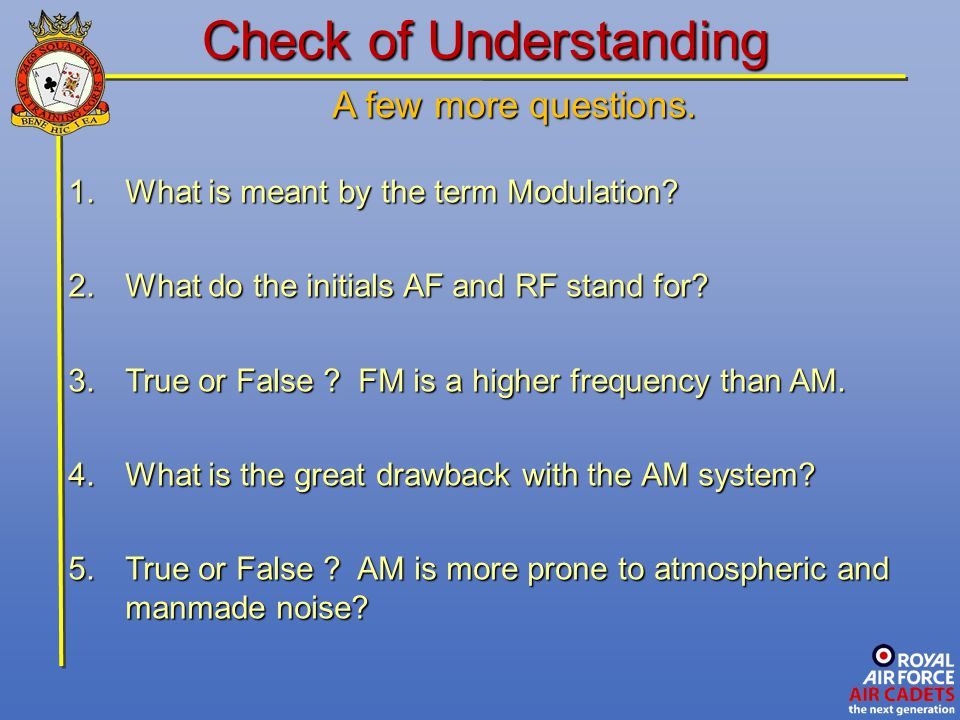 A few more questions. 1.What is meant by the term Modulation? 2.What do the initials AF and RF stand for? 3.True or False ? FM is a higher frequency t