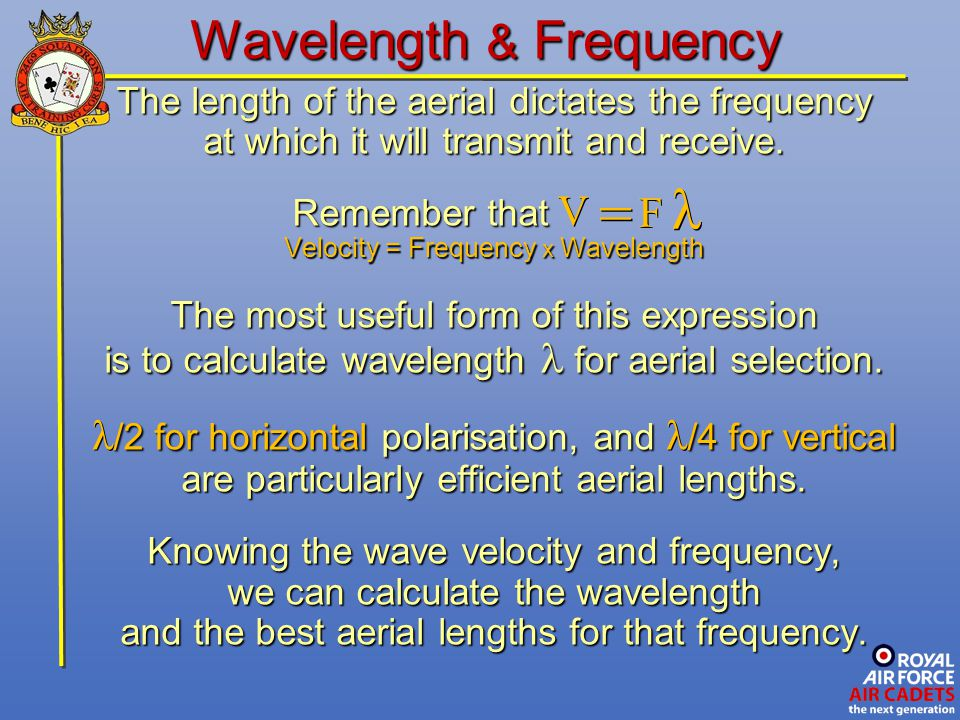 Wavelength & Frequency The length of the aerial dictates the frequency at which it will transmit and receive. Remember that Remember that Velocity = F