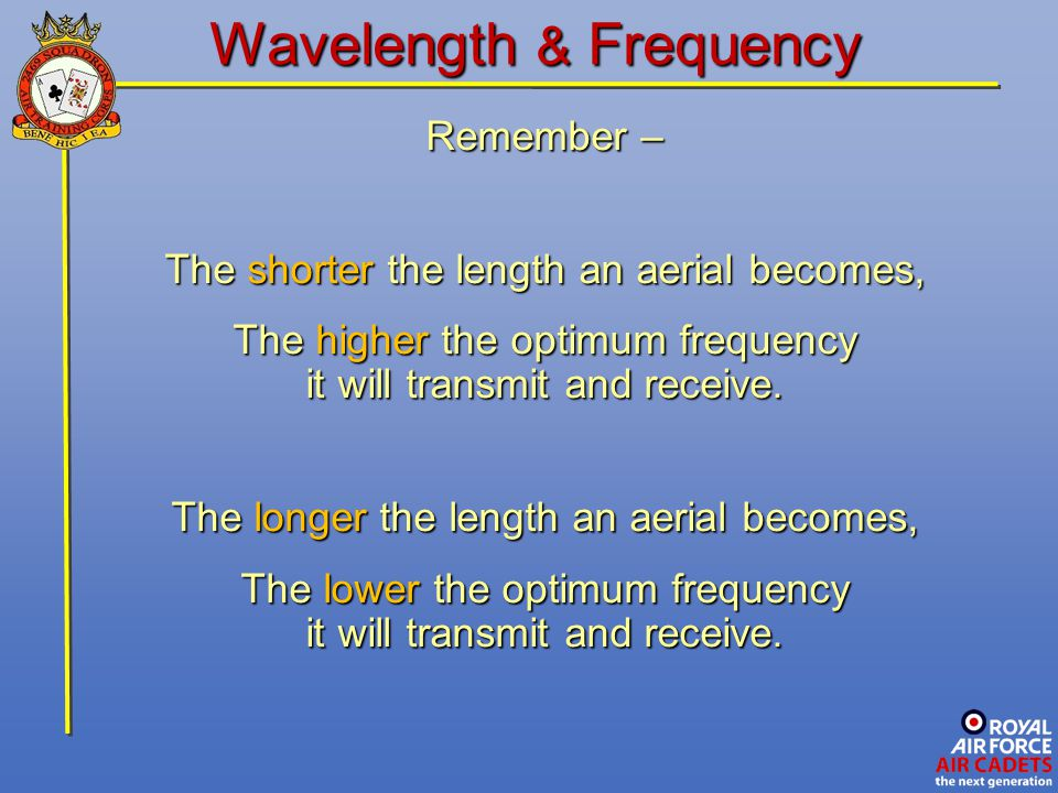 Wavelength & Frequency Remember – The shorter the length an aerial becomes, The higher the optimum frequency it will transmit and receive. The longer