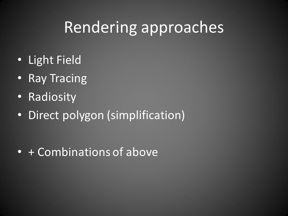 Rendering approaches Light Field Ray Tracing Radiosity Direct polygon (simplification) + Combinations of above