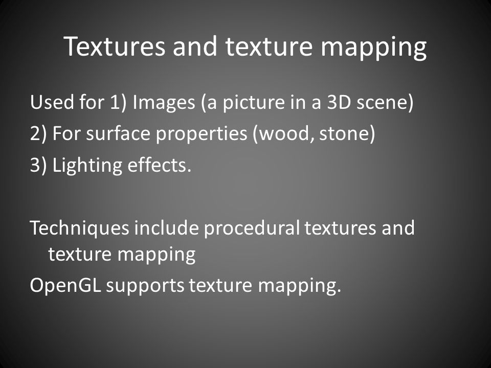 Textures and texture mapping Used for 1) Images (a picture in a 3D scene) 2) For surface properties (wood, stone) 3) Lighting effects.